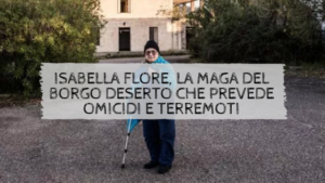 ISABELLA FLORE, LA MAGA DEL BORGO DESERTO CHE PREVEDE OMICIDI E TERREMOTI